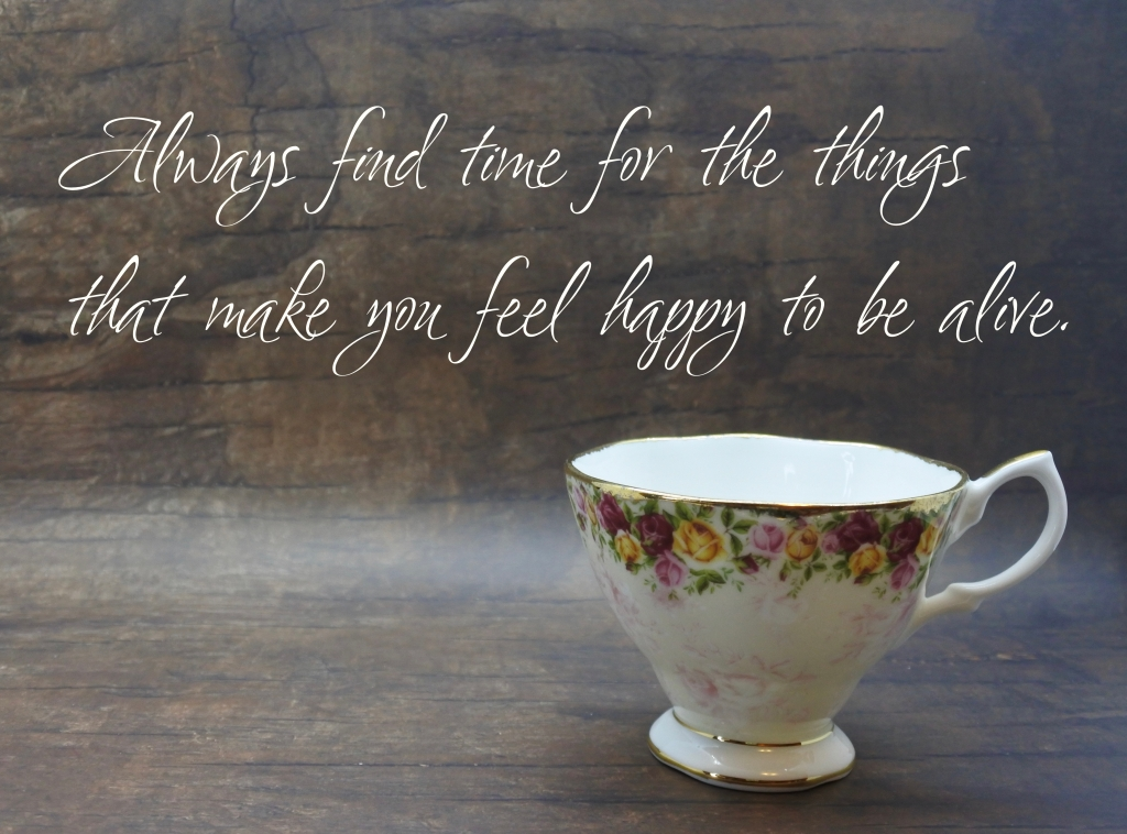 Words of comfort: Always find time for the things that make you feel happy to be alive.